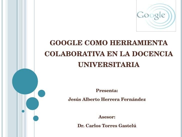 GOOGLE COMO HERRAMIENTA COLABORATIVA EN LA DOCENCIA UNIVERSITARIA Presenta: Jesús Alberto Herrera Fernández Asesor: Dr. Ca...