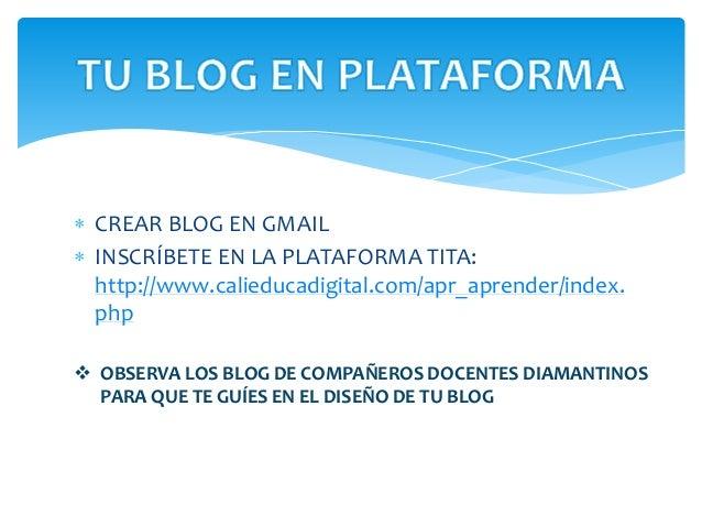  CREAR BLOG EN GMAIL  INSCRÍBETE EN LA PLATAFORMA TITA: http://www.calieducadigital.com/apr_aprender/index. php  OBSERV...