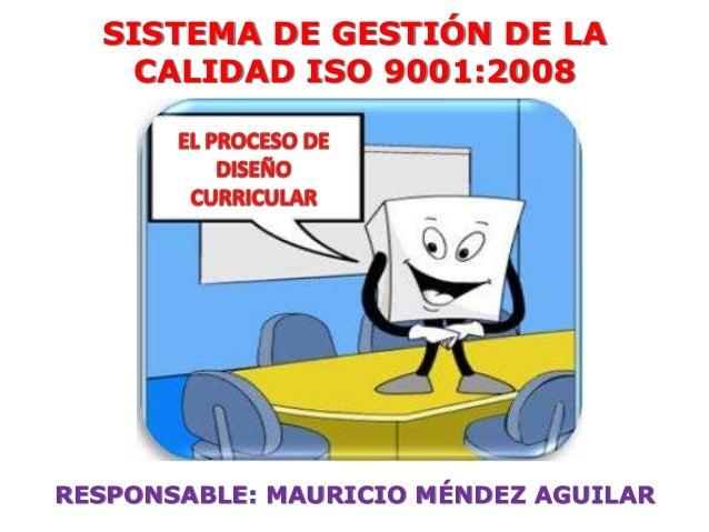 SISTEMA DE GESTIÓN DE LA CALIDAD ISO 9001:2008 RESPONSABLE: MAURICIO MÉNDEZ AGUILAR