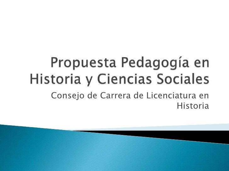 Propuesta Pedagogía en Historia y Ciencias Sociales<br />Consejo de Carrera de Licenciatura en Historia<br />