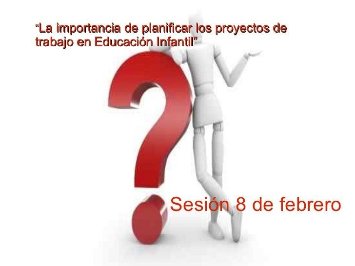 """""""La importancia de planificar los proyectos detrabajo en Educación Infantil""""                        Sesión 8 de febrero"""