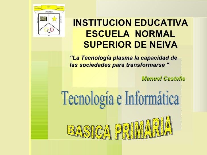 """INSTITUCION EDUCATIVA ESCUELA  NORMAL SUPERIOR DE NEIVA Tecnología e Informática """" La Tecnología plasma la capacidad de la..."""