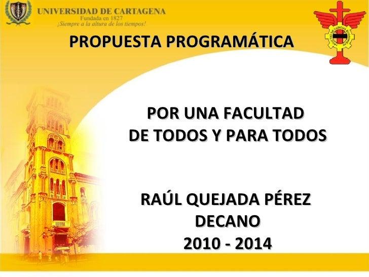 PROPUESTA PROGRAMÁTICA RAÚL QUEJADA PÉREZ  DECANO 2010 - 2014 POR UNA FACULTAD  DE TODOS Y PARA TODOS