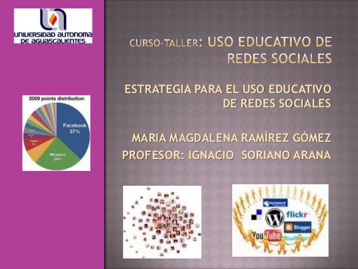 ESTRATEGIA PARA EL USO EDUCATIVO               DE REDES SOCIALES MARIA MAGDALENA RAMÍREZ GÓMEZPROFESOR: IGNACIO SORIANO AR...