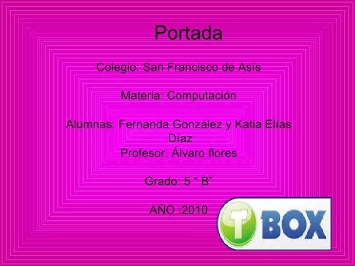 Portada Colegio: San Francisco de Asís Materia: Computación Alumnas: Fernanda González y Katia Elías Díaz Profesor: Álvaro...