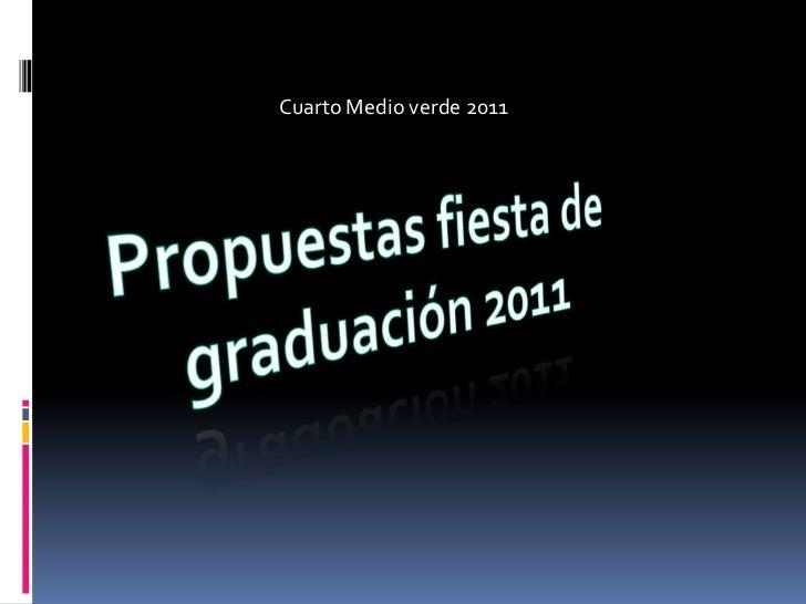 Cuarto Medio verde 2011<br />Propuestas fiesta de graduación 2011<br />