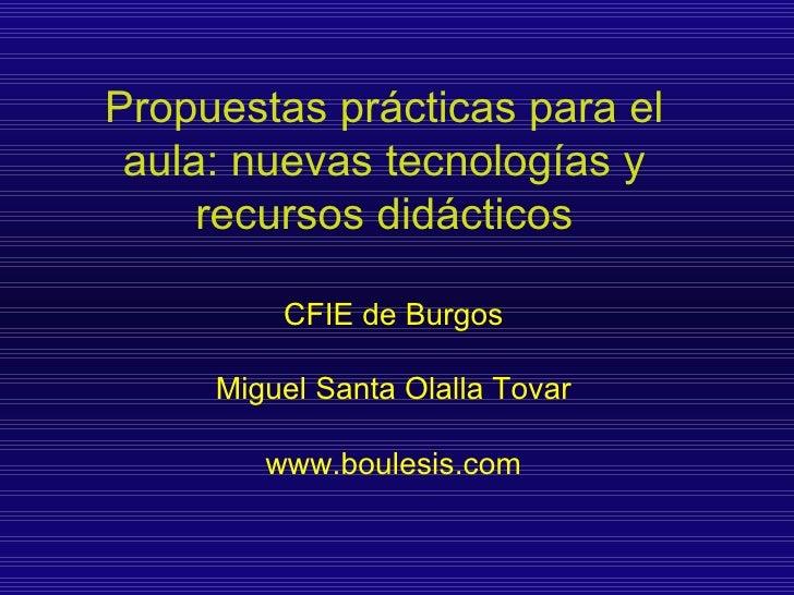 Propuestas prácticas para el aula: nuevas tecnologías y recursos didácticos CFIE de Burgos Miguel Santa Olalla Tovar www.b...