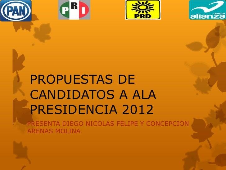 PROPUESTAS DECANDIDATOS A ALAPRESIDENCIA 2012PRESENTA DIEGO NICOLAS FELIPE Y CONCEPCIONARENAS MOLINA