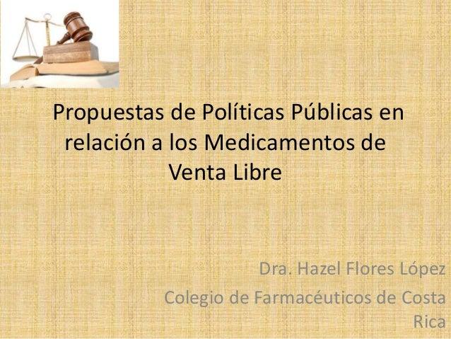 Propuestas de Políticas Públicas en relación a los Medicamentos de Venta Libre Dra. Hazel Flores López Colegio de Farmacéu...