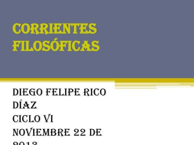 Corrientes Filosóficas Diego Felipe Rico Díaz Ciclo VI Noviembre 22 de