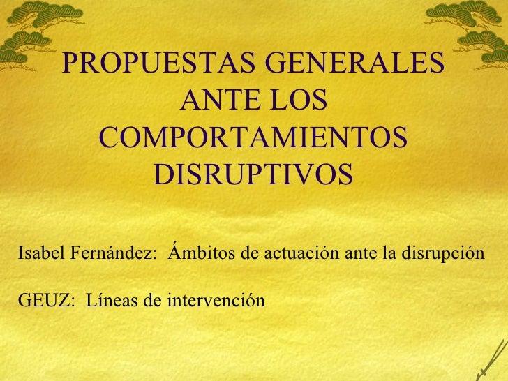PROPUESTAS GENERALES ANTE LOS COMPORTAMIENTOS DISRUPTIVOS Isabel Fern ández:  Ámbitos de actuación ante la disrupción GEUZ...