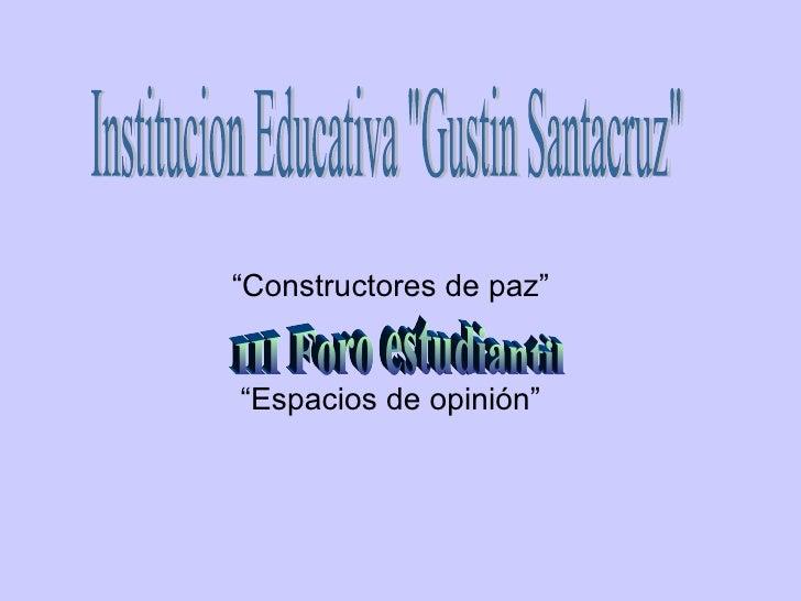 """"""" Constructores de paz"""" """" Espacios de opinión"""" Institucion Educativa """"Gustin Santacruz"""" III Foro estudiantil"""