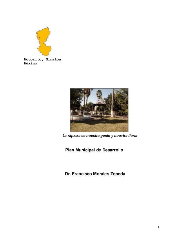 1 La riqueza es nuestra gente y nuestra tierra Plan Municipal de Desarrollo Dr. Francisco Morales Zepeda Mocorito, Sinaloa...