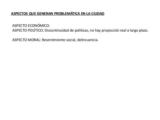 ASPECTOS QUE GENERAN PROBLEMÁTICA EN LA CIUDAD  ASPECTO ECONÓMICO:  ASPECTO POLÍTICO: Discontinuidad de políticas, no hay ...