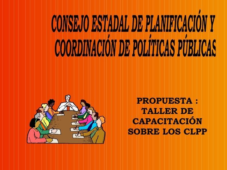 CONSEJO ESTADAL DE PLANIFICACIÓN Y COORDINACIÓN DE POLÍTICAS PÚBLICAS PROPUESTA : TALLER DE CAPACITACIÓN SOBRE LOS CLPP