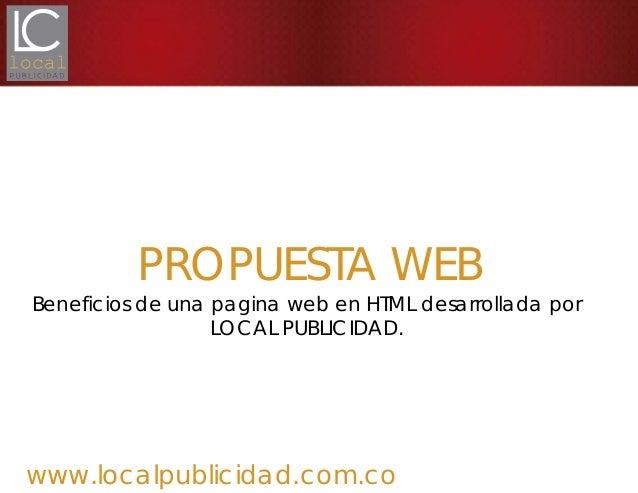 www.localpublicidad.com.coPROPUESTA WEBBeneficios de una pagina web en HTML desarrollada porLOCAL PUBLICIDAD.