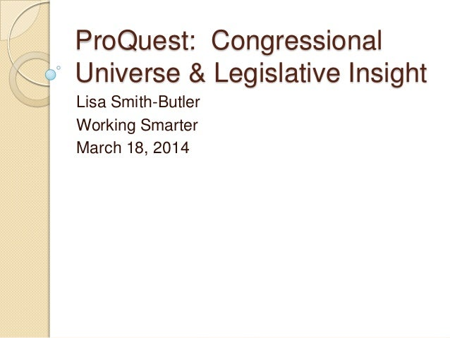 ProQuest: Congressional Universe & Legislative Insight Lisa Smith-Butler Working Smarter March 18, 2014