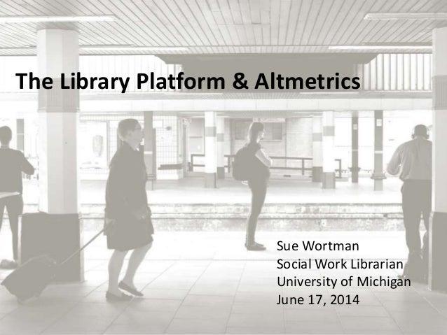 The Library Platform & Altmetrics  Sue Wortman  Social Work Librarian  University of Michigan  June 17, 2014