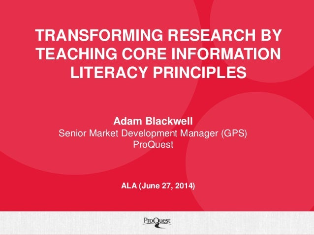 TRANSFORMING RESEARCH BY TEACHING CORE INFORMATION LITERACY PRINCIPLES Adam Blackwell Senior Market Development Manager (G...