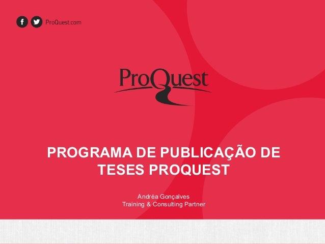PROGRAMA DE PUBLICAÇÃO DE  TESES PROQUEST  Andréa Gonçalves  Training & Consulting Partner
