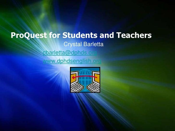 ProQuest for Students and Teachers<br />             Crystal Barletta<br />cbarletta@dphds.org<br />www.dphdsenglish.org<b...