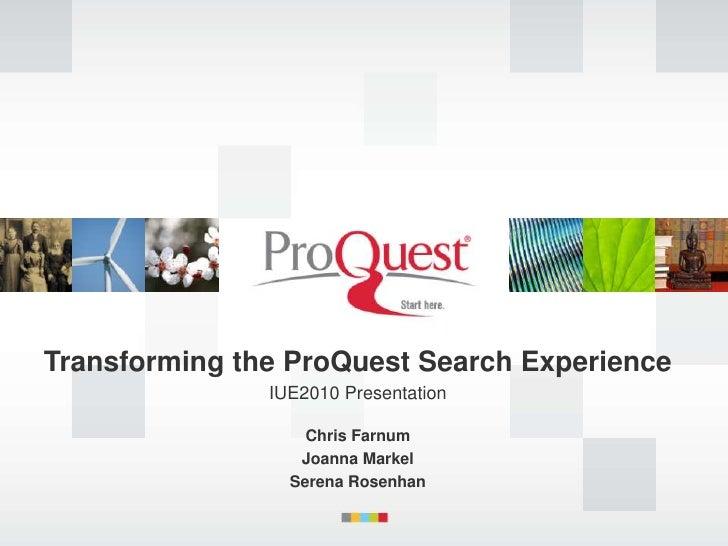 Transforming the ProQuest Search Experience <br />IUE2010 Presentation<br />Chris Farnum<br />Joanna Markel<br />Serena Ro...