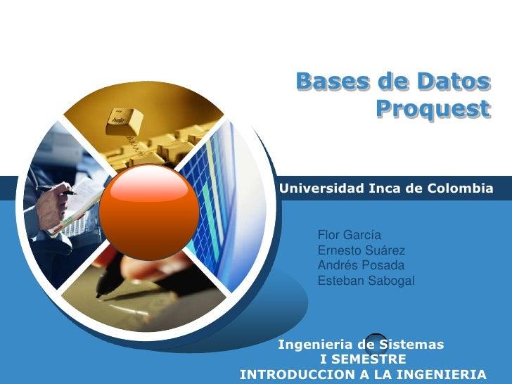 Bases de Datos Proquest<br />Universidad Inca de Colombia<br />Flor García <br />Ernesto Suárez<br />Andrés Posada<br />Es...