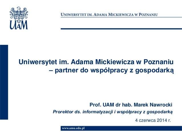 Uniwersytet im. Adama Mickiewicza w Poznaniu – partner do współpracy z gospodarką Prof. UAM dr hab. Marek Nawrocki Prorekt...