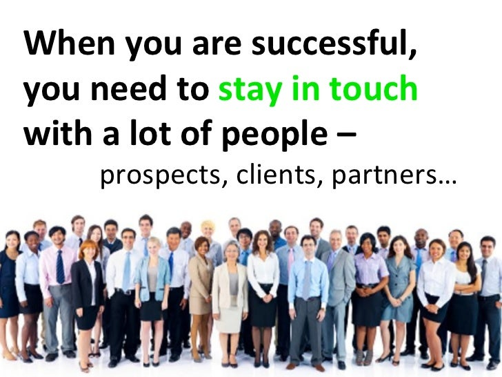When you are successful,you need to stay in touchwith a lot of people –    prospects, clients, partners…