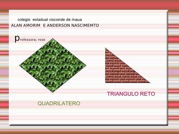 ALAN AMORIM E ANDERSON NASCIMEMTO QUADRILATERO TRIANGULO RETO colegio  estadual visconde de maua p rofessora; rose