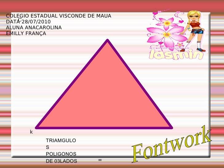 k C TRIAMGULOS  POLIGONOS DE 03LADOS = COLEGIO ESTADUAL VISCONDE DE MAUA DATA 28/07/2010 ALUNA ANACAROLINA EMILLY FRANÇA F...