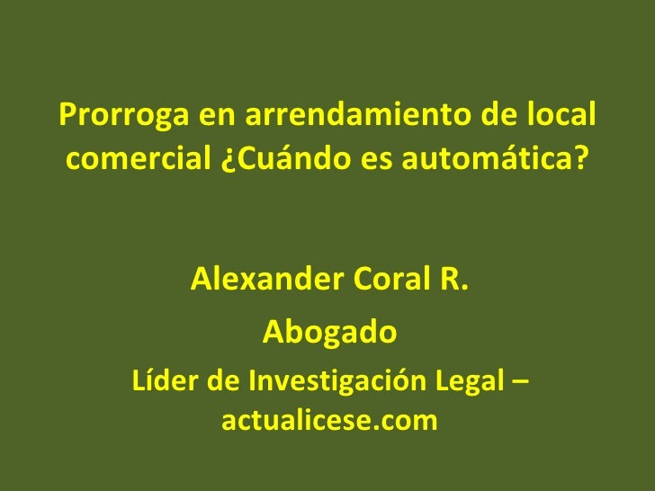 Prorroga en arrendamiento de localcomercial ¿Cuándo es automática?        Alexander Coral R.            Abogado    Líder d...