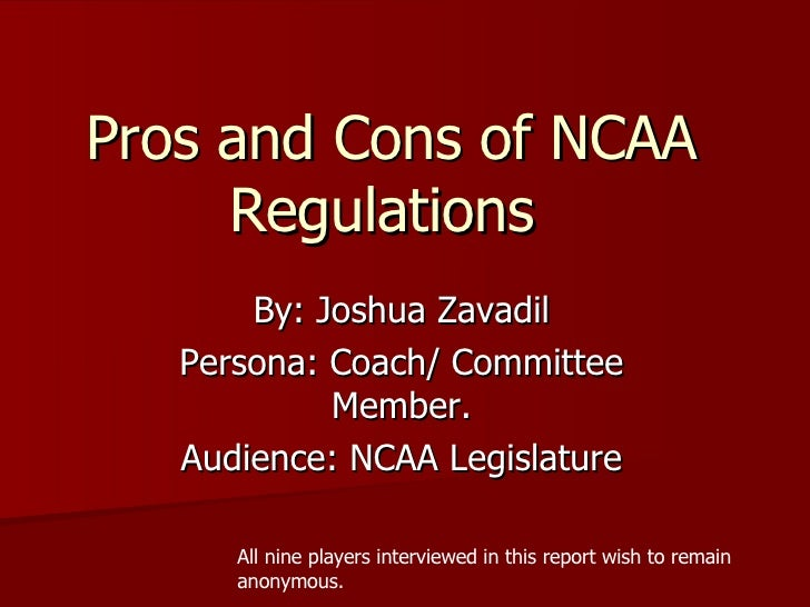 Pros and Cons of NCAA Regulations By: Joshua Zavadil Persona: Coach/ Committee Member. Audience: NCAA Legislature All nine...