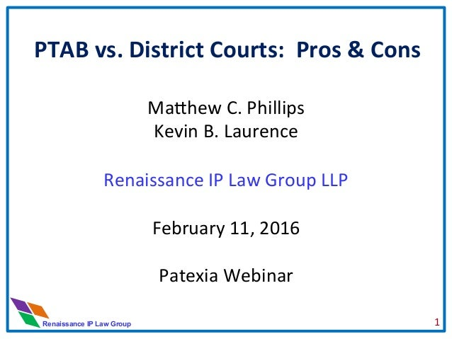 Renaissance IP Law Group PTAB	   vs.	   District	   Courts:	   	   Pros	   &	   Cons	    	    Ma#hew	   C.	   Phillips	   ...