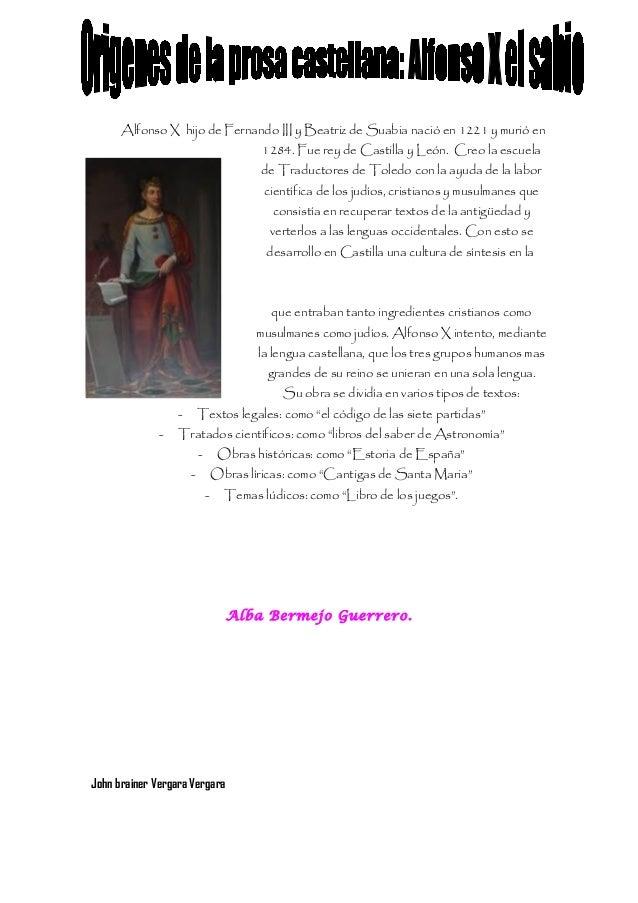 Alfonso X hijo de Fernando III y Beatriz de Suabia nació en 1221 y murió en1284. Fue rey de Castilla y León. Creo la escue...