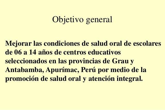 Objetivo general Mejorar las condiciones de salud oral de escolares de 06 a 14 años de centros educativos seleccionados en...