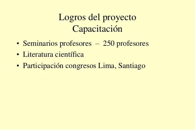 Logros del proyecto Capacitación • Seminarios profesores – 250 profesores • Literatura científica • Participación congreso...