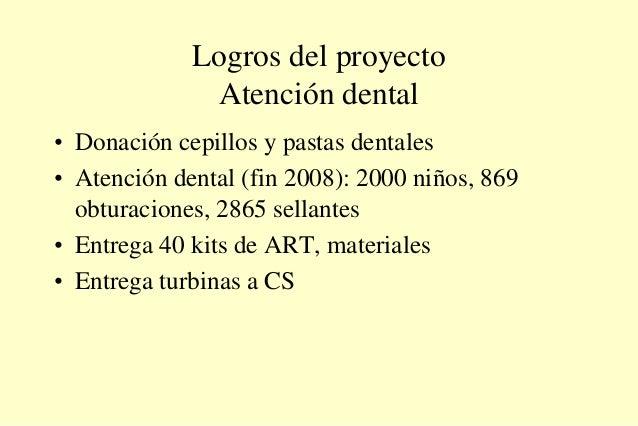 Logros del proyecto Atención dental • Donación cepillos y pastas dentales • Atención dental (fin 2008): 2000 niños, 869 ob...