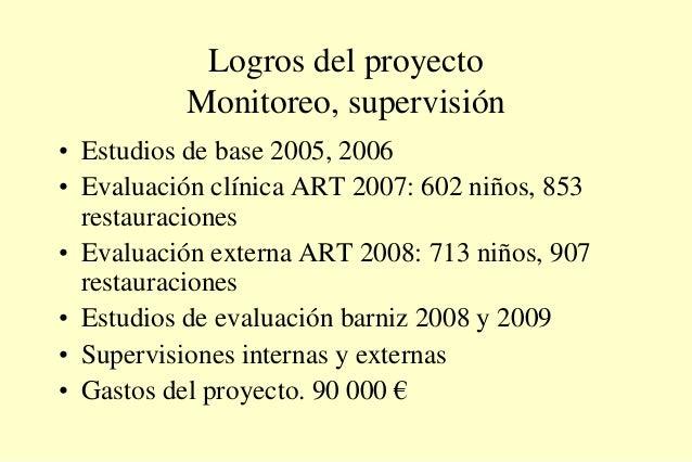 Logros del proyecto Monitoreo, supervisión • Estudios de base 2005, 2006 • Evaluación clínica ART 2007: 602 niños, 853 res...