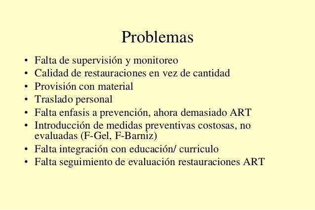 Problemas • Falta de supervisión y monitoreo • Calidad de restauraciones en vez de cantidad • Provisión con material • Tra...