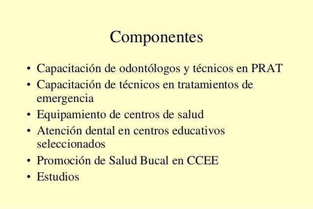 Componentes • Capacitación de odontólogos y técnicos en PRAT • Capacitación de técnicos en tratamientos de emergencia • Eq...
