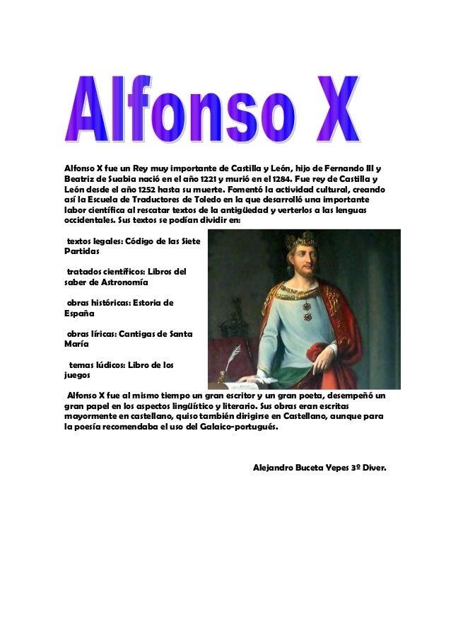 Alfonso X fue un Rey muy importante de Castilla y León, hijo de Fernando III yBeatriz de Suabia nació en el año 1221 y mur...