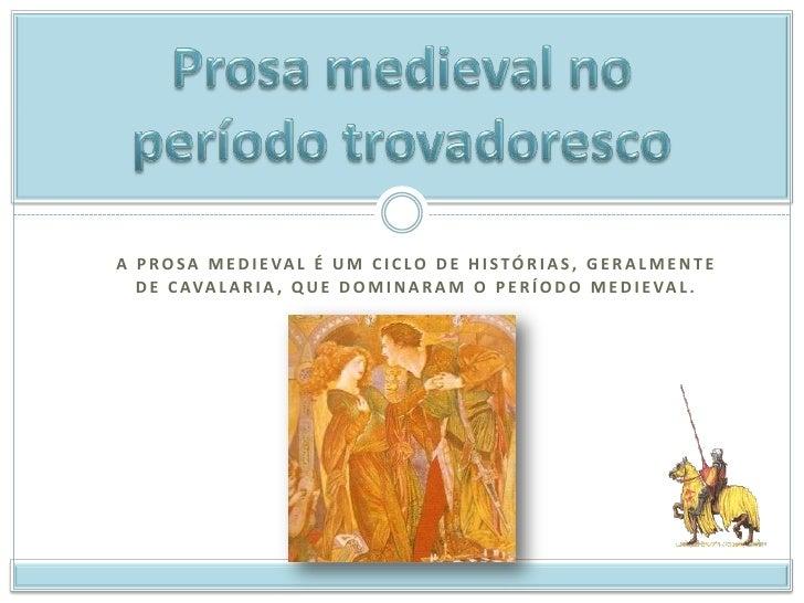 Prosa medieval no período trovadoresco<br />A prosa medieval é um ciclo de histórias, geralmente de cavalaria, que dominar...