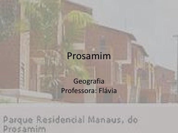 Prosamim<br />GeografiaProfessora: Flávia <br />
