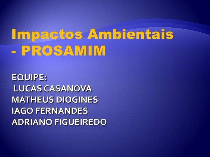 Impactos Ambientais - PROSAMIM<br />Equipe: Lucas casanovaMatheus dioginesIago fernandesadrianofigueiredo<br />