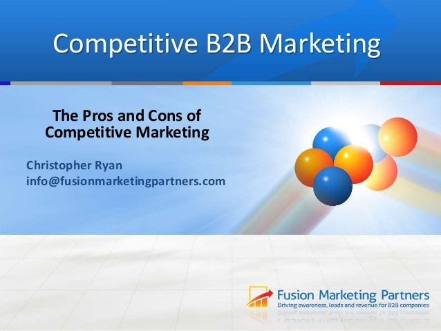 Competitive B2B Marketing The Pros and Cons of Competitive Marketing Christopher Ryan info@fusionmarketingpartners.com