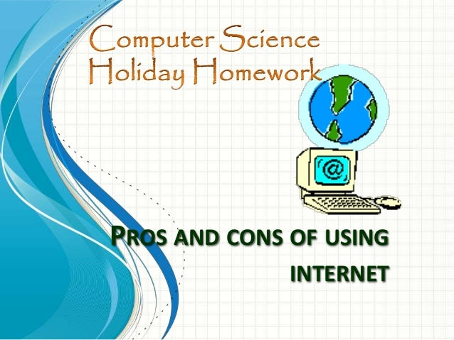 pros and cons of using internet essay Pros & cons of the use of computers  with so many computers connected to the internet, users are at risk for a number of safety issues  pros & cons of cricket .