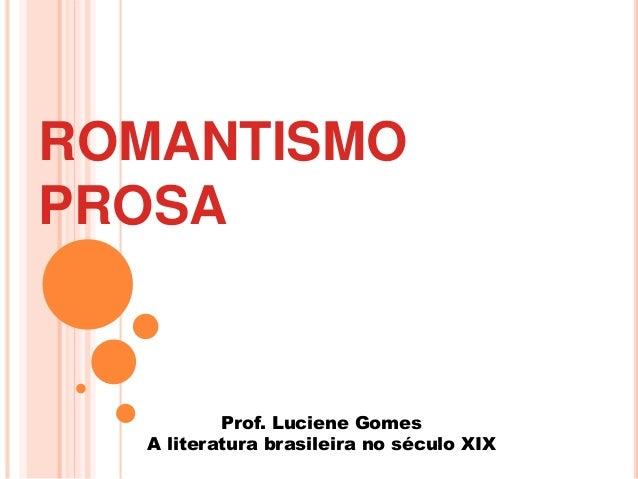 ROMANTISMO PROSA Prof. Luciene Gomes A literatura brasileira no século XIX