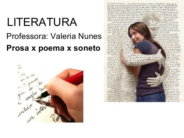 LITERATURA Professora: Valeria Nunes Prosa x poema x soneto