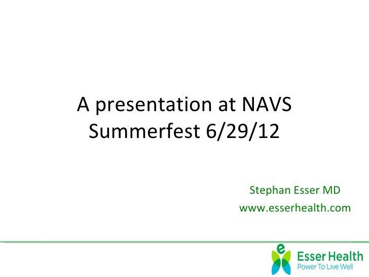 A presentation at NAVS Summerfest 6/29/12                 Stephan Esser MD                www.esserhealth.com